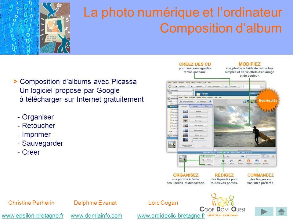 Christine Perhérin Delphine EvenatLoïc Cogan www.epsilon-bretagne.frwww.domiainfo.comwww.epsilon-bretagne.frwww.domiainfo.com www.ordideclic-bretagne.frwww.ordideclic-bretagne.fr La photo numérique et lordinateur Composition dalbum > Composition dalbums avec Picassa Un logiciel proposé par Google à télécharger sur Internet gratuitement - Organiser - Retoucher - Imprimer - Sauvegarder - Créer