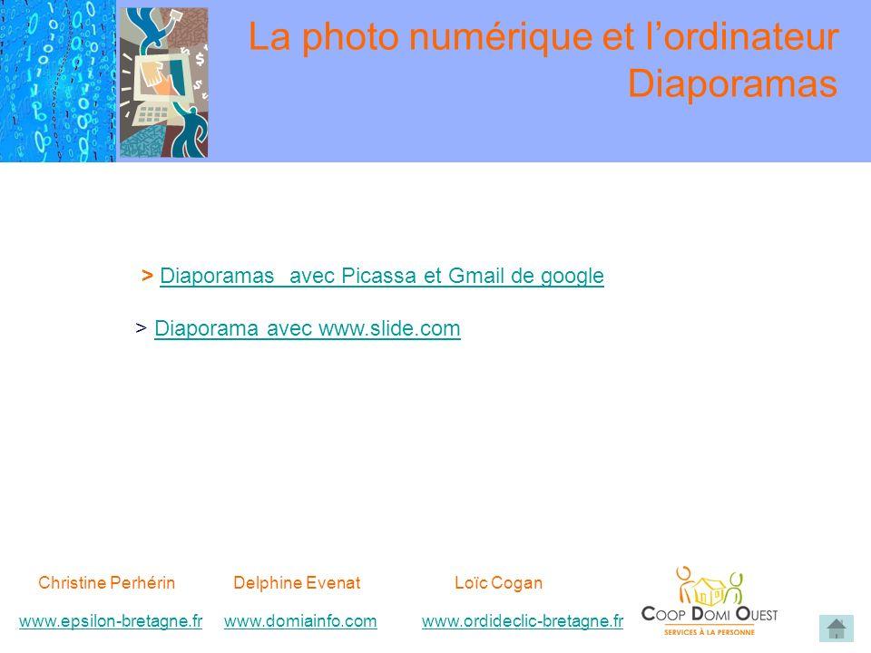 Christine Perhérin Delphine EvenatLoïc Cogan www.epsilon-bretagne.frwww.domiainfo.comwww.epsilon-bretagne.frwww.domiainfo.com www.ordideclic-bretagne.frwww.ordideclic-bretagne.fr La photo numérique et lordinateur Diaporamas > Diaporamas avec Picassa et Gmail de googleDiaporamas avec Picassa et Gmail de google > Diaporama avec www.slide.comDiaporama avec www.slide.com