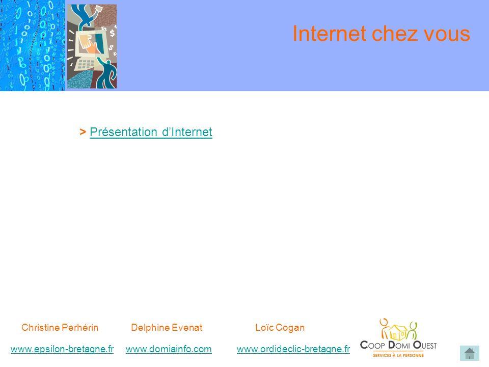 Christine Perhérin Delphine EvenatLoïc Cogan www.epsilon-bretagne.frwww.domiainfo.comwww.epsilon-bretagne.frwww.domiainfo.com www.ordideclic-bretagne.frwww.ordideclic-bretagne.fr Internet chez vous > Présentation dInternetPrésentation dInternet