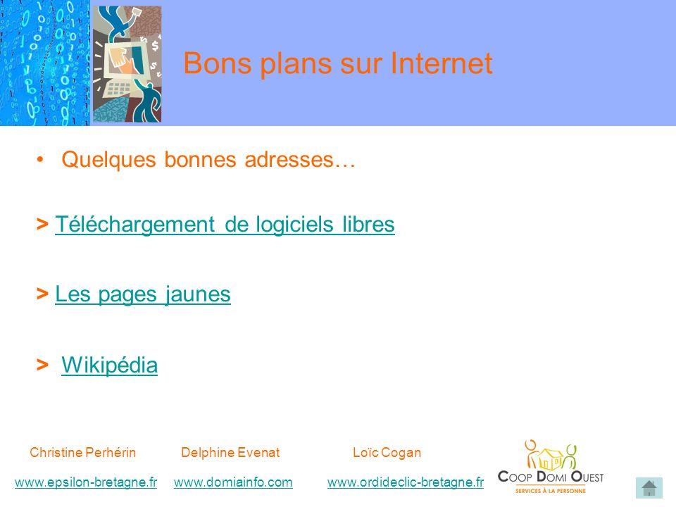 Bons plans sur Internet Quelques bonnes adresses… > Téléchargement de logiciels libresTéléchargement de logiciels libres > Les pages jaunesLes pages jaunes > WikipédiaWikipédia Christine Perhérin Delphine EvenatLoïc Cogan www.epsilon-bretagne.frwww.domiainfo.comwww.epsilon-bretagne.frwww.domiainfo.com www.ordideclic-bretagne.frwww.ordideclic-bretagne.fr