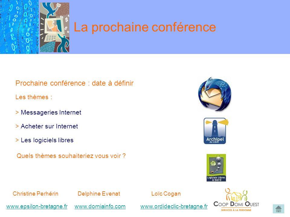 La prochaine conférence Prochaine conférence : date à définir Les thèmes : > Messageries Internet > Acheter sur Internet > Les logiciels libres Quels thèmes souhaiteriez vous voir .