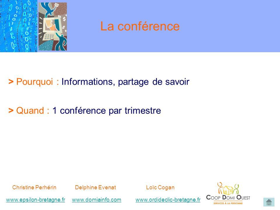 La conférence > Pourquoi : Informations, partage de savoir > Quand : 1 conférence par trimestre Christine Perhérin Delphine EvenatLoïc Cogan www.epsilon-bretagne.frwww.domiainfo.comwww.epsilon-bretagne.frwww.domiainfo.com www.ordideclic-bretagne.frwww.ordideclic-bretagne.fr