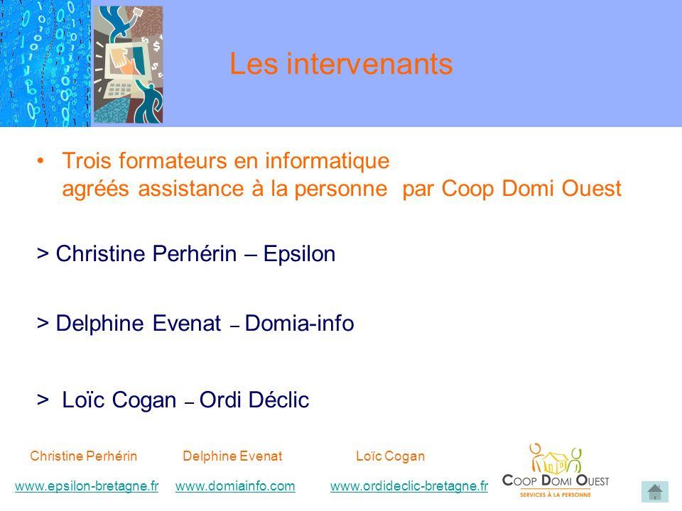 Les intervenants Trois formateurs en informatique agréés assistance à la personne par Coop Domi Ouest > Christine Perhérin – Epsilon > Delphine Evenat – Domia-info > Loïc Cogan – Ordi Déclic Christine Perhérin Delphine EvenatLoïc Cogan www.epsilon-bretagne.frwww.domiainfo.comwww.epsilon-bretagne.frwww.domiainfo.com www.ordideclic-bretagne.frwww.ordideclic-bretagne.fr