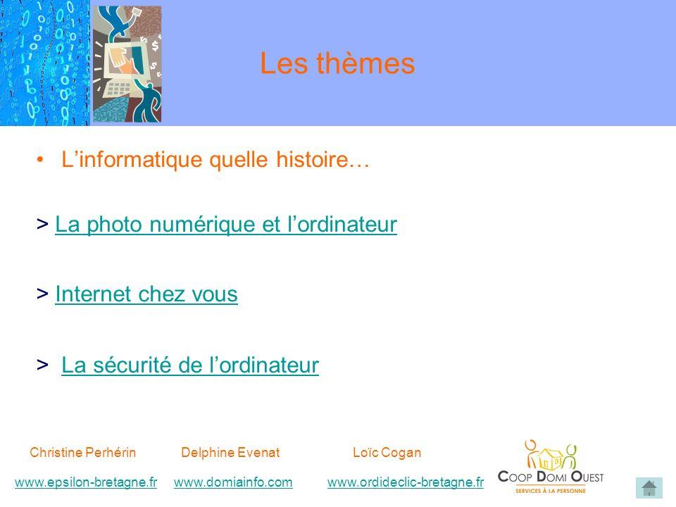 Les thèmes Linformatique quelle histoire… > La photo numérique et lordinateurLa photo numérique et lordinateur > Internet chez vousInternet chez vous > La sécurité de lordinateurLa sécurité de lordinateur Christine Perhérin Delphine EvenatLoïc Cogan www.epsilon-bretagne.frwww.domiainfo.comwww.epsilon-bretagne.frwww.domiainfo.com www.ordideclic-bretagne.frwww.ordideclic-bretagne.fr