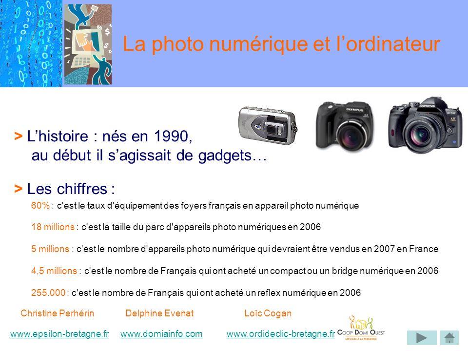 > Lhistoire : nés en 1990, au début il sagissait de gadgets… > Les chiffres : 60% : c est le taux d équipement des foyers français en appareil photo numérique 18 millions : c est la taille du parc d appareils photo numériques en 2006 5 millions : c est le nombre d appareils photo numérique qui devraient être vendus en 2007 en France 4,5 millions : c est le nombre de Français qui ont acheté un compact ou un bridge numérique en 2006 255.000 : c est le nombre de Français qui ont acheté un reflex numérique en 2006 La photo numérique et lordinateur Christine Perhérin Delphine EvenatLoïc Cogan www.epsilon-bretagne.frwww.domiainfo.comwww.epsilon-bretagne.frwww.domiainfo.com www.ordideclic-bretagne.frwww.ordideclic-bretagne.fr