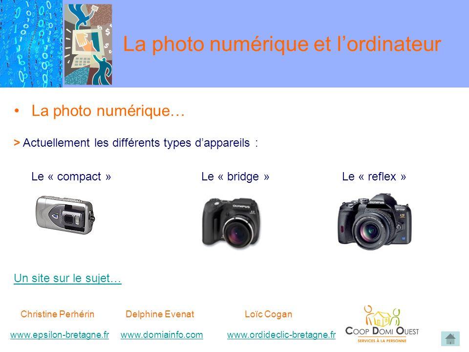 La photo numérique… > Actuellement les différents types dappareils : Le « compact »Le « bridge »Le « reflex » Un site sur le sujet… La photo numérique et lordinateur Christine Perhérin Delphine EvenatLoïc Cogan www.epsilon-bretagne.frwww.domiainfo.comwww.epsilon-bretagne.frwww.domiainfo.com www.ordideclic-bretagne.frwww.ordideclic-bretagne.fr