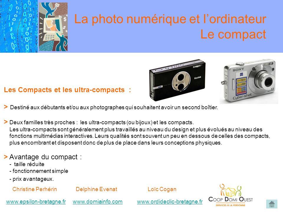 Christine Perhérin Delphine EvenatLoïc Cogan www.epsilon-bretagne.frwww.domiainfo.comwww.epsilon-bretagne.frwww.domiainfo.com www.ordideclic-bretagne.frwww.ordideclic-bretagne.fr La photo numérique et lordinateur Le compact Les Compacts et les ultra-compacts : > Destiné aux débutants et/ou aux photographes qui souhaitent avoir un second boîtier.