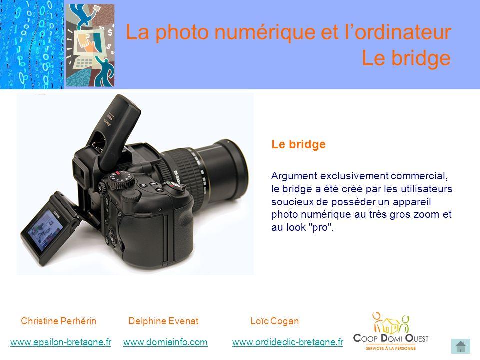 Christine Perhérin Delphine EvenatLoïc Cogan www.epsilon-bretagne.frwww.domiainfo.comwww.epsilon-bretagne.frwww.domiainfo.com www.ordideclic-bretagne.frwww.ordideclic-bretagne.fr Le bridge Argument exclusivement commercial, le bridge a été créé par les utilisateurs soucieux de posséder un appareil photo numérique au très gros zoom et au look pro .