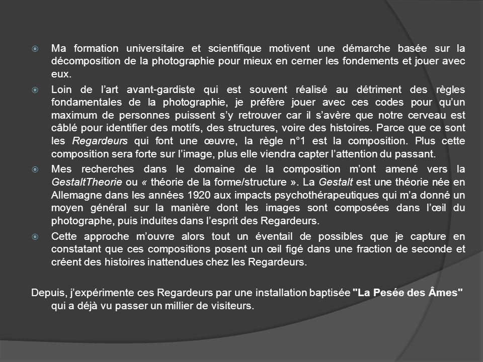Le principe la Pesée des Âmes est une installation qui permet à chaque visiteur dexercer simplement son œil et ainsi sa propre capacité à percevoir des compositions en identifiant si selon lui chaque image a plus été conçue en fonction de la présence dun point de fuite ou dun motif.