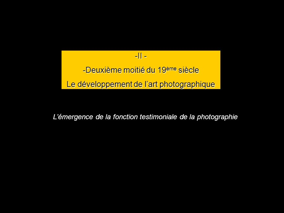 -II - -Deuxième moitié du 19 ème siècle Le développement de lart photographique Lémergence de la fonction testimoniale de la photographie