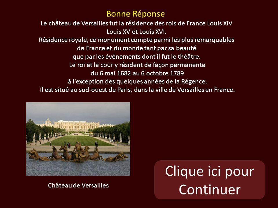 Clique ici pour Continuer Château de Versailles Bonne Réponse Le château de Versailles fut la résidence des rois de France Louis XIV Louis XV et Louis XVI.