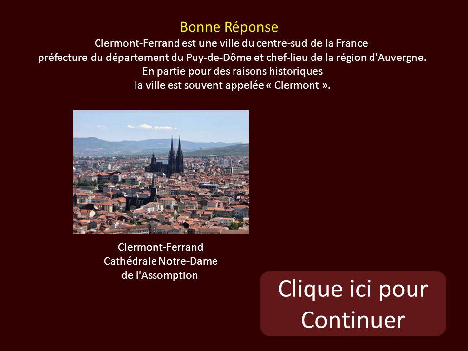Clique ici pour Continuer Clermont-Ferrand Cathédrale Notre-Dame de l Assomption Bonne Réponse Clermont-Ferrand est une ville du centre-sud de la France préfecture du département du Puy-de-Dôme et chef-lieu de la région d Auvergne.