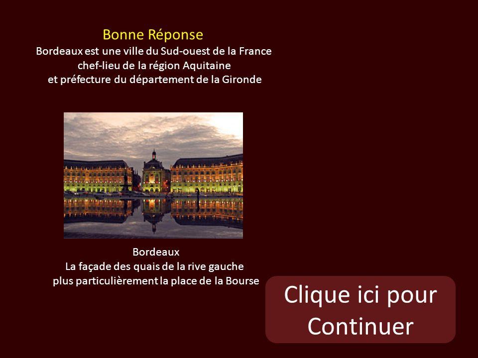 Clique ici pour Continuer Bordeaux La façade des quais de la rive gauche plus particulièrement la place de la Bourse Bonne Réponse Bordeaux est une ville du Sud-ouest de la France chef-lieu de la région Aquitaine et préfecture du département de la Gironde