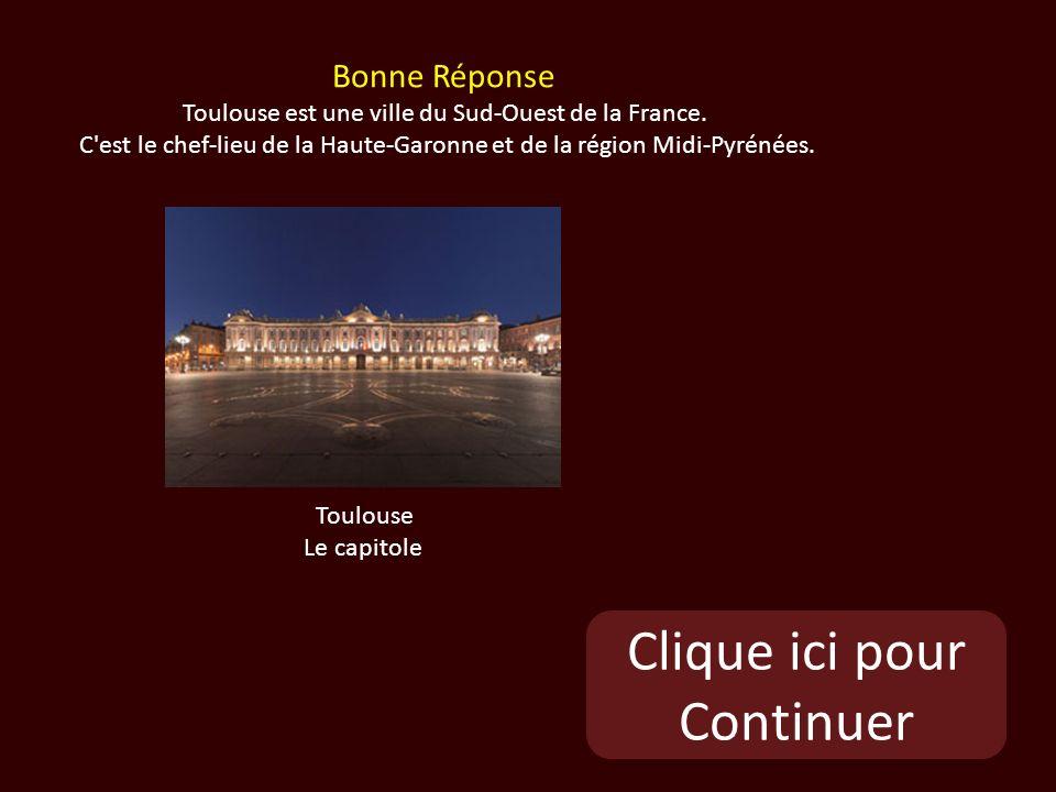 Clique ici pour Continuer Toulouse Le capitole Bonne Réponse Toulouse est une ville du Sud-Ouest de la France.