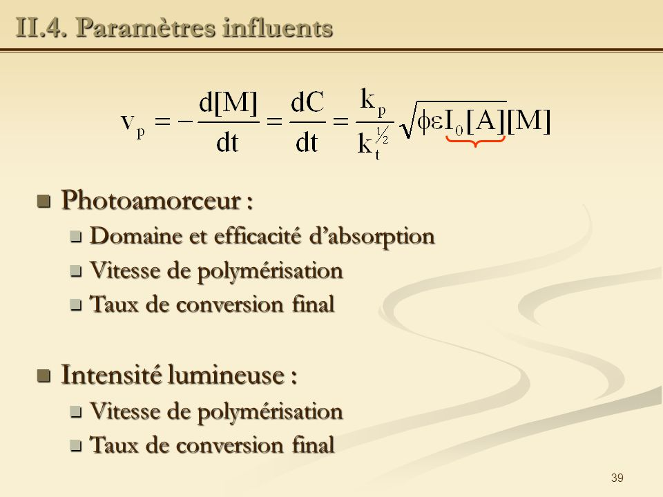39 Photoamorceur : Photoamorceur : Domaine et efficacité dabsorption Domaine et efficacité dabsorption Vitesse de polymérisation Vitesse de polymérisation Taux de conversion final Taux de conversion final Intensité lumineuse : Intensité lumineuse : Vitesse de polymérisation Vitesse de polymérisation Taux de conversion final Taux de conversion final II.4.