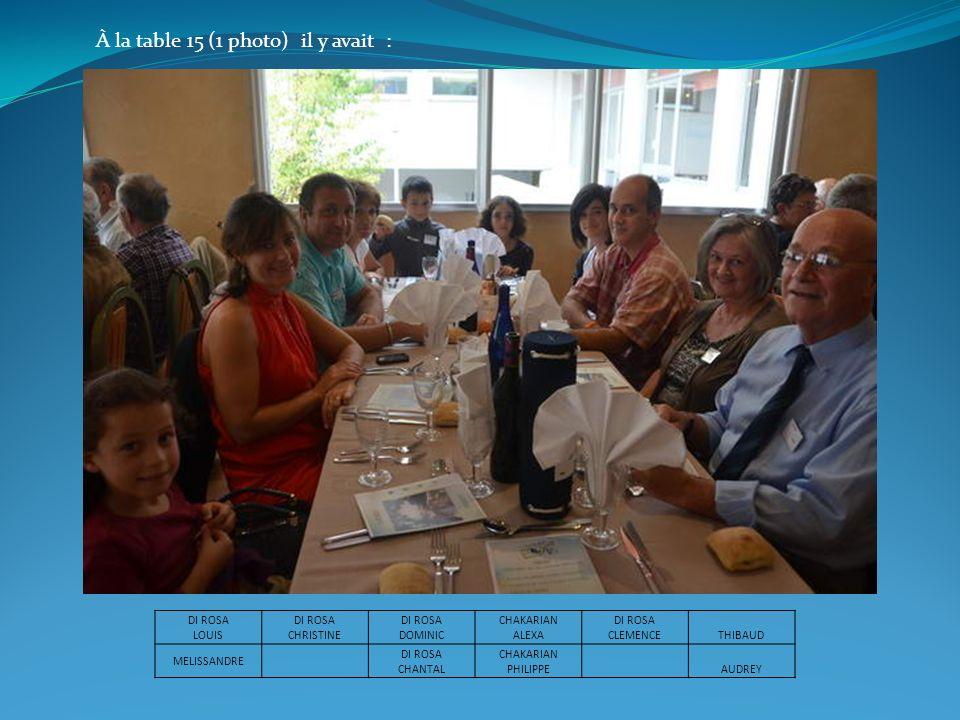 À la table 15 (1 photo) il y avait : DI ROSA LOUIS DI ROSA CHRISTINE DI ROSA DOMINIC CHAKARIAN ALEXA DI ROSA CLEMENCETHIBAUD MELISSANDRE DI ROSA CHANT