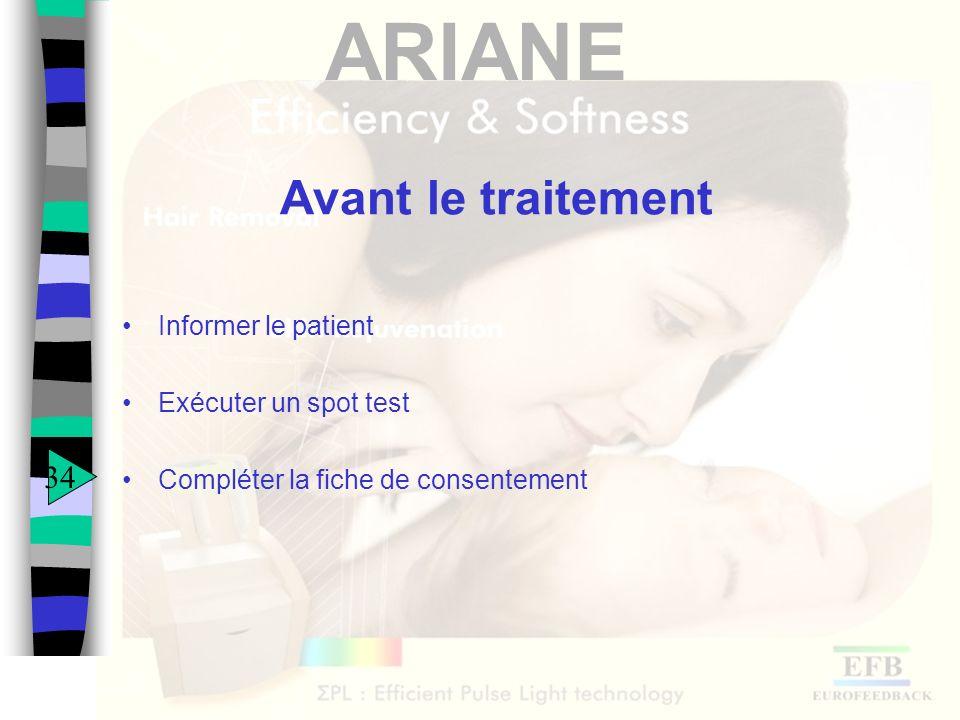 ARIANE Avant le traitement Informer le patient Exécuter un spot test Compléter la fiche de consentement 34
