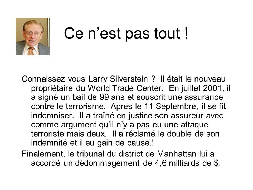 Ce nest pas tout ! Connaissez vous Larry Silverstein ? Il était le nouveau propriétaire du World Trade Center. En juillet 2001, il a signé un bail de