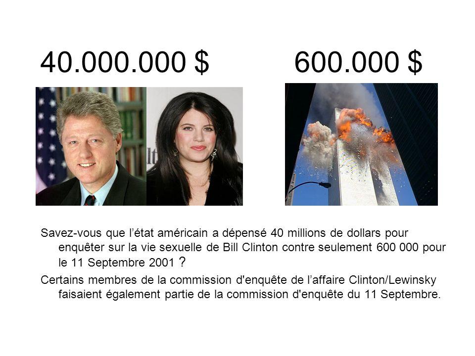 40.000.000 $ 600.000 $ Savez-vous que létat américain a dépensé 40 millions de dollars pour enquêter sur la vie sexuelle de Bill Clinton contre seulement 600 000 pour le 11 Septembre 2001 .