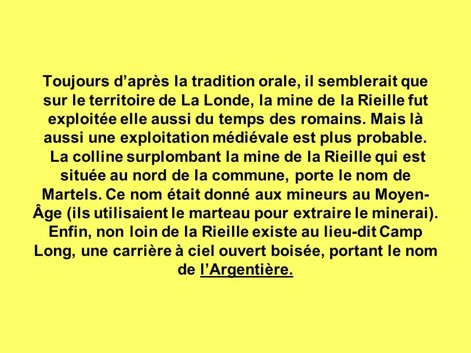 Toujours daprès la tradition orale, il semblerait que sur le territoire de La Londe, la mine de la Rieille fut exploitée elle aussi du temps des romains.
