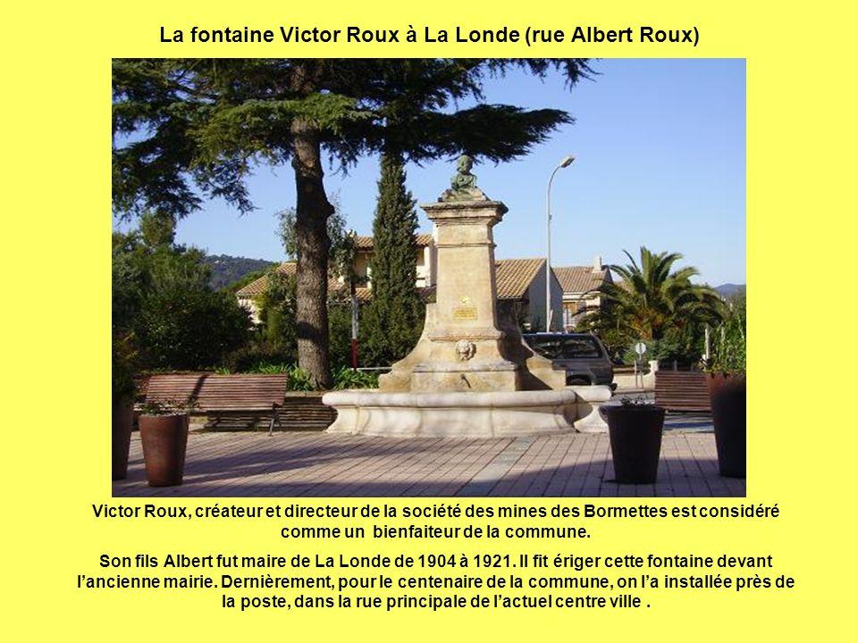 La fontaine Victor Roux à La Londe (rue Albert Roux) Victor Roux, créateur et directeur de la société des mines des Bormettes est considéré comme un bienfaiteur de la commune.