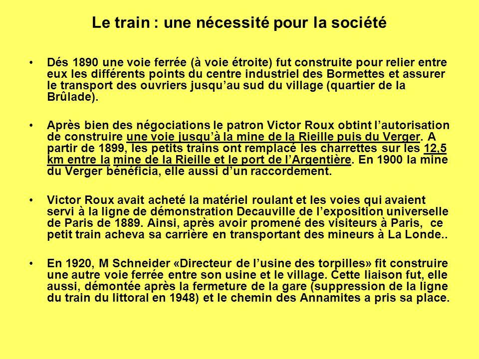 Le train : une nécessité pour la société Dés 1890 une voie ferrée (à voie étroite) fut construite pour relier entre eux les différents points du centre industriel des Bormettes et assurer le transport des ouvriers jusquau sud du village (quartier de la Brûlade).