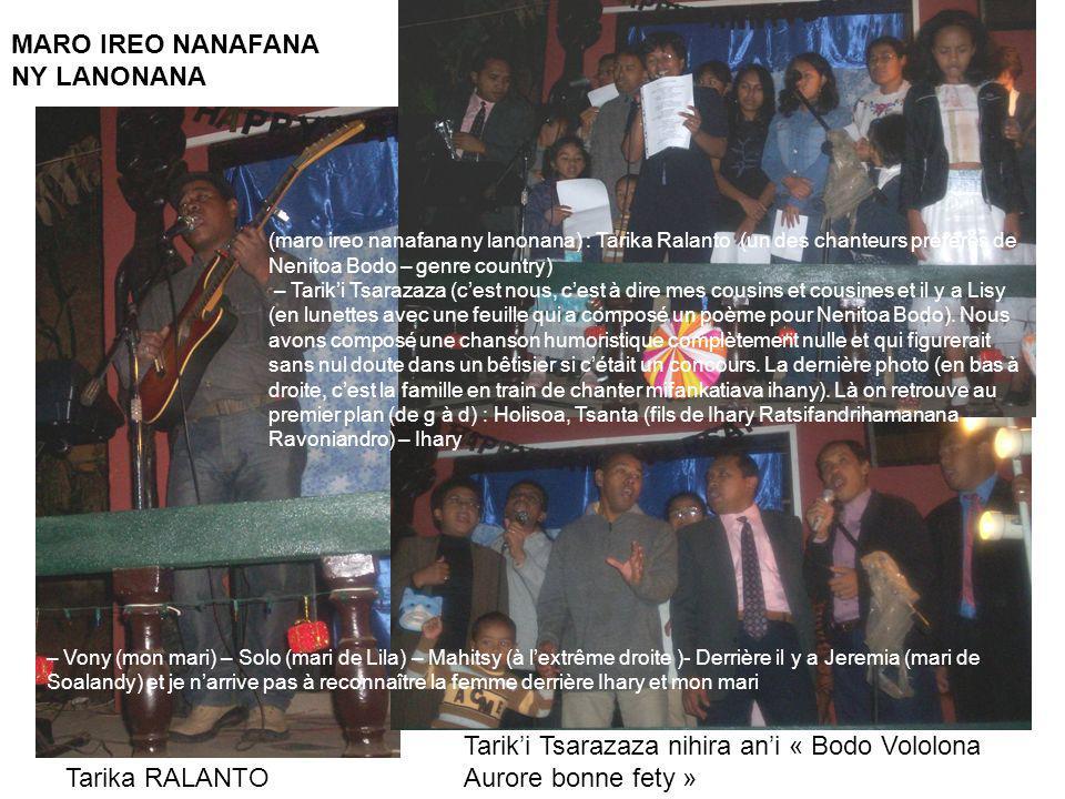 MARO IREO NANAFANA NY LANONANA Tarika RALANTO Tariki Tsarazaza nihira ani « Bodo Vololona Aurore bonne fety » (maro ireo nanafana ny lanonana) : Tarika Ralanto (un des chanteurs préférés de Nenitoa Bodo – genre country) – Tariki Tsarazaza (cest nous, cest à dire mes cousins et cousines et il y a Lisy (en lunettes avec une feuille qui a composé un poème pour Nenitoa Bodo).