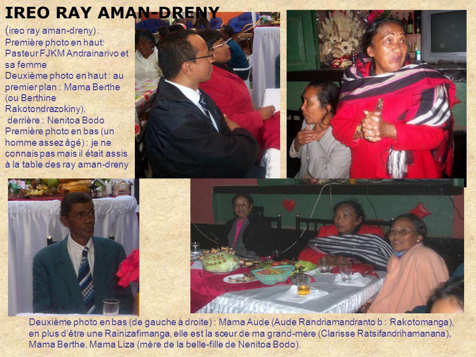 IREO RAY AMAN-DRENY ( ireo ray aman-dreny) : Première photo en haut: Pasteur FJKM Andrainarivo et sa femme Deuxième photo en haut : au premier plan : Mama Berthe (ou Berthine Rakotondrazokiny), derrière : Nenitoa Bodo Première photo en bas (un homme assez âgé) : je ne connais pas mais il était assis à la table des ray aman-dreny Deuxième photo en bas (de gauche à droite) : Mama Aude (Aude Randriamandranto b : Rakotomanga), en plus dêtre une Rainizafimanga, elle est la sœur de ma grand-mère (Clarisse Ratsifandrihamanana), Mama Berthe, Mama Liza (mère de la belle-fille de Nenitoa Bodo).