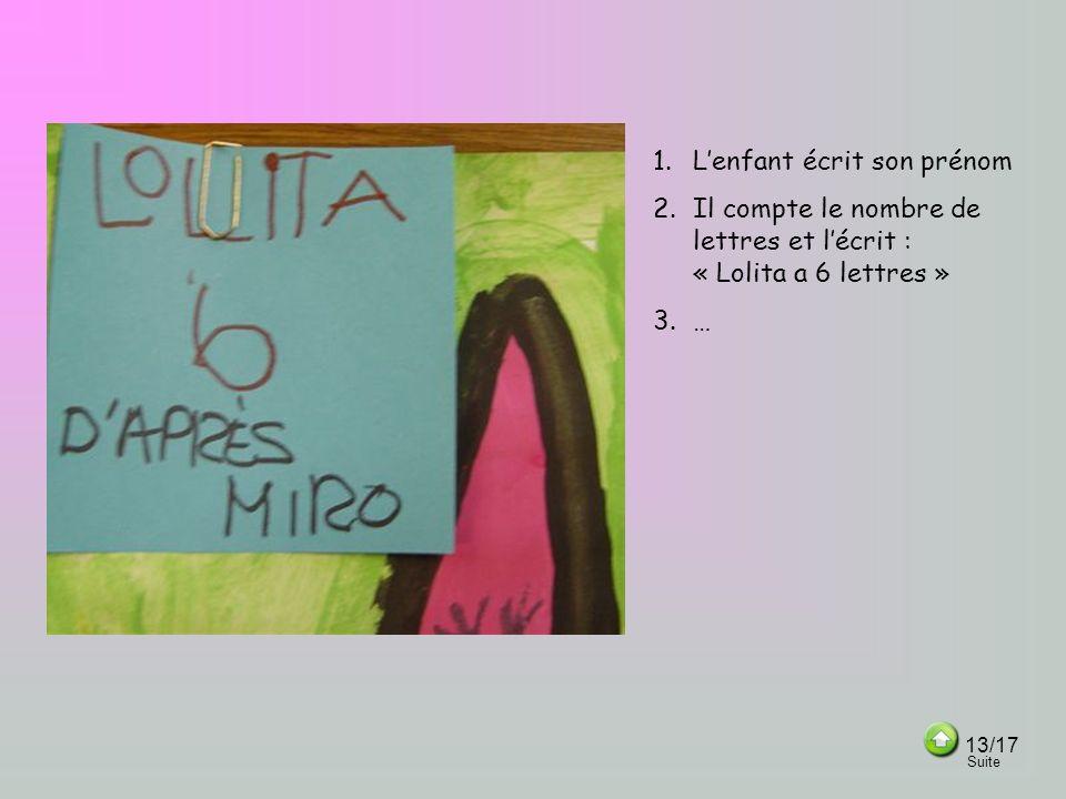 1.Lenfant écrit son prénom 2.Il compte le nombre de lettres et lécrit : « Lolita a 6 lettres » 3.… 13/17 Suite