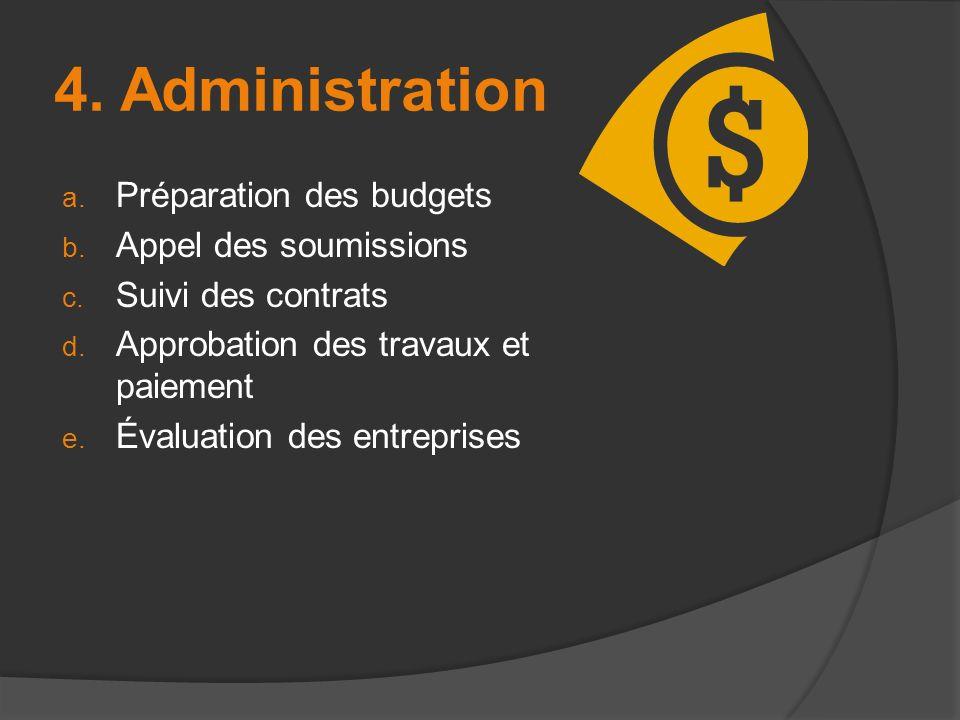 4. Administration a. Préparation des budgets b. Appel des soumissions c. Suivi des contrats d. Approbation des travaux et paiement e. Évaluation des e