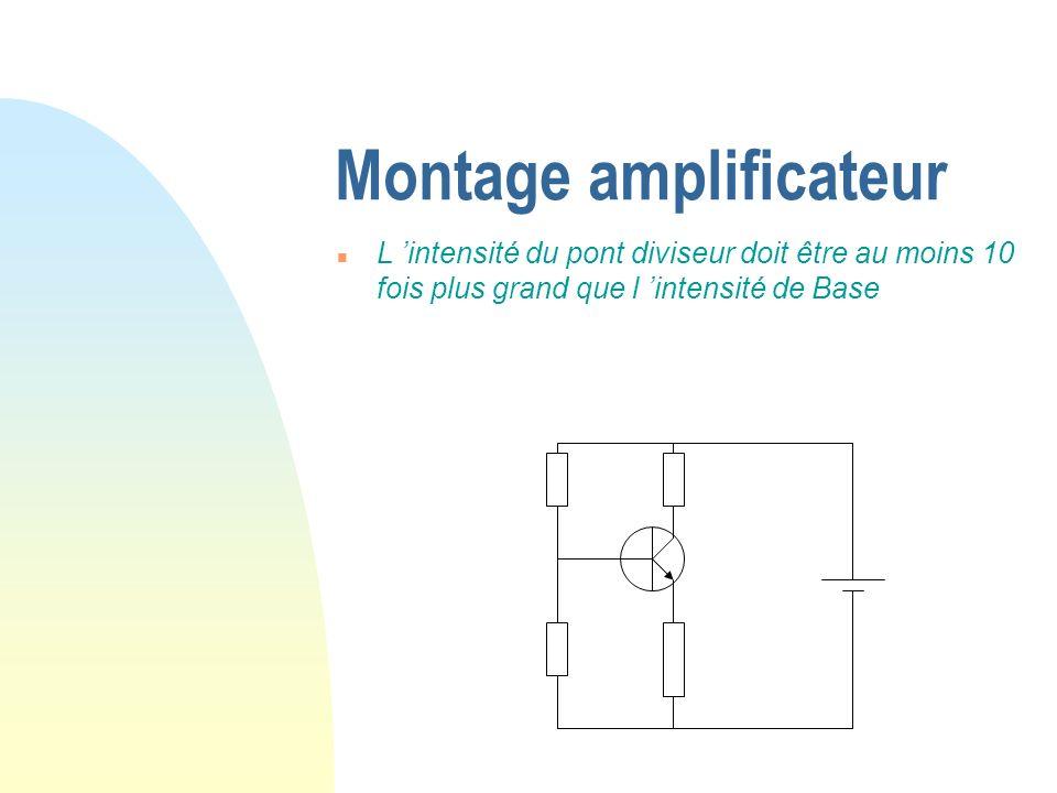Montage amplificateur n L intensité du pont diviseur doit être au moins 10 fois plus grand que l intensité de Base