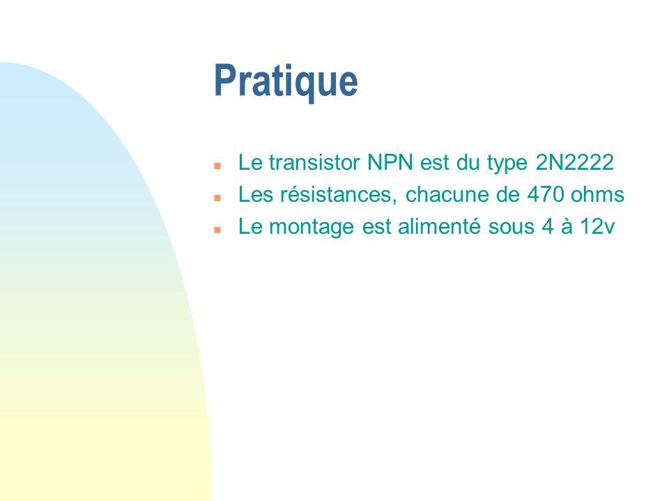 Pratique n Le transistor NPN est du type 2N2222 n Les résistances, chacune de 470 ohms n Le montage est alimenté sous 4 à 12v