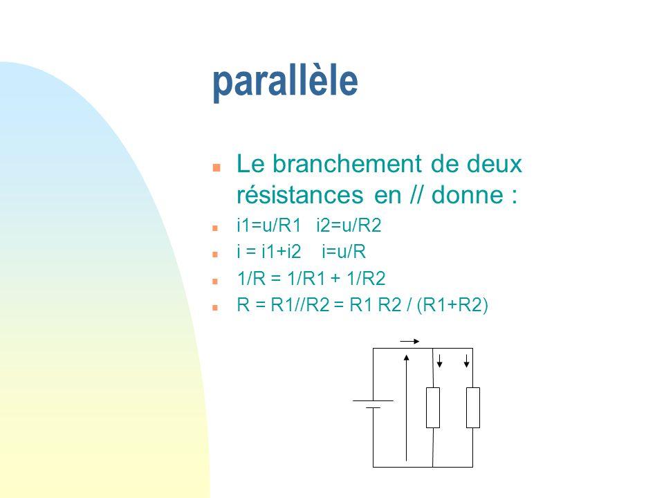 parallèle n Le branchement de deux résistances en // donne : n i1=u/R1 i2=u/R2 n i = i1+i2 i=u/R n 1/R = 1/R1 + 1/R2 n R = R1//R2 = R1 R2 / (R1+R2)