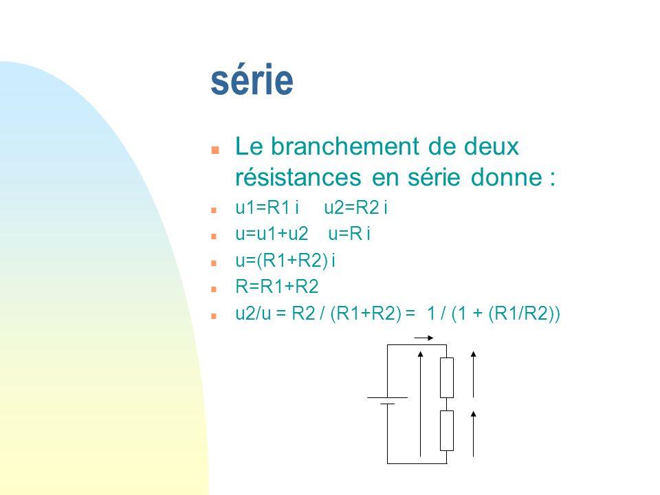 série n Le branchement de deux résistances en série donne : n u1=R1 i u2=R2 i n u=u1+u2 u=R i n u=(R1+R2) i n R=R1+R2 n u2/u = R2 / (R1+R2) = 1 / (1 + (R1/R2))