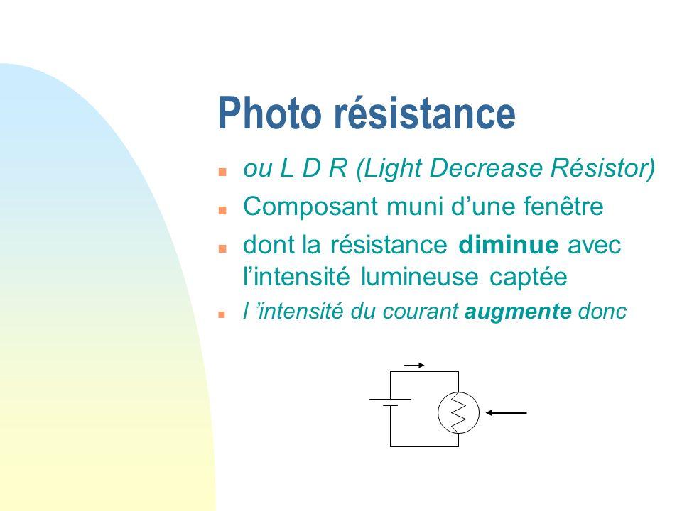 Photo résistance n ou L D R (Light Decrease Résistor) n Composant muni dune fenêtre n dont la résistance diminue avec lintensité lumineuse captée n l intensité du courant augmente donc