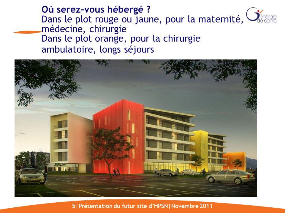 5|Présentation du futur site dHPSN|Novembre 2011 Où serez-vous hébergé ? Dans le plot rouge ou jaune, pour la maternité, médecine, chirurgie Dans le p