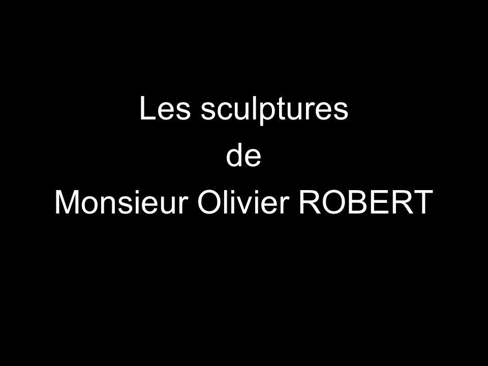 Les sculptures de Monsieur Olivier ROBERT