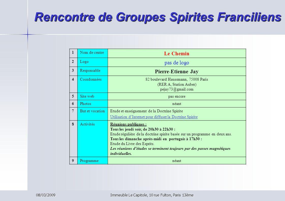 08/03/2009Immeuble Le Capitole, 10 rue Fulton, Paris 13ème Rencontre de Groupes Spirites Franciliens 1Nom de centre Le Chemin 2Logo pas de logo 3Respo