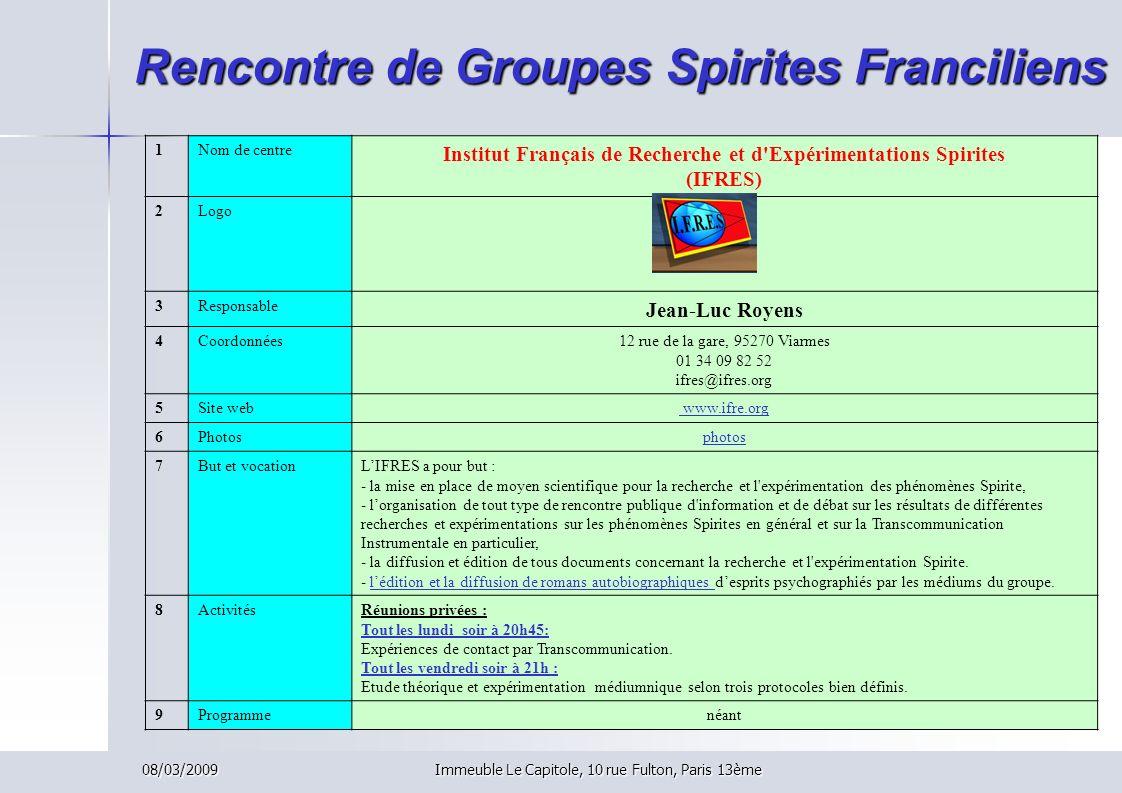 08/03/2009Immeuble Le Capitole, 10 rue Fulton, Paris 13ème Rencontre de Groupes Spirites Franciliens 1Nom de centre Institut Français de Recherche et