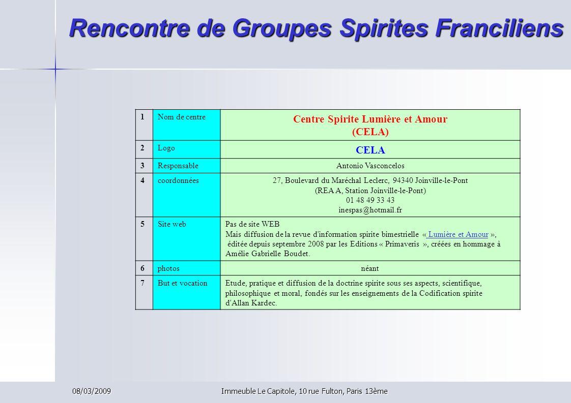 08/03/2009Immeuble Le Capitole, 10 rue Fulton, Paris 13ème Rencontre de Groupes Spirites Franciliens 1Nom de centre Centre Spirite Lumière et Amour (C