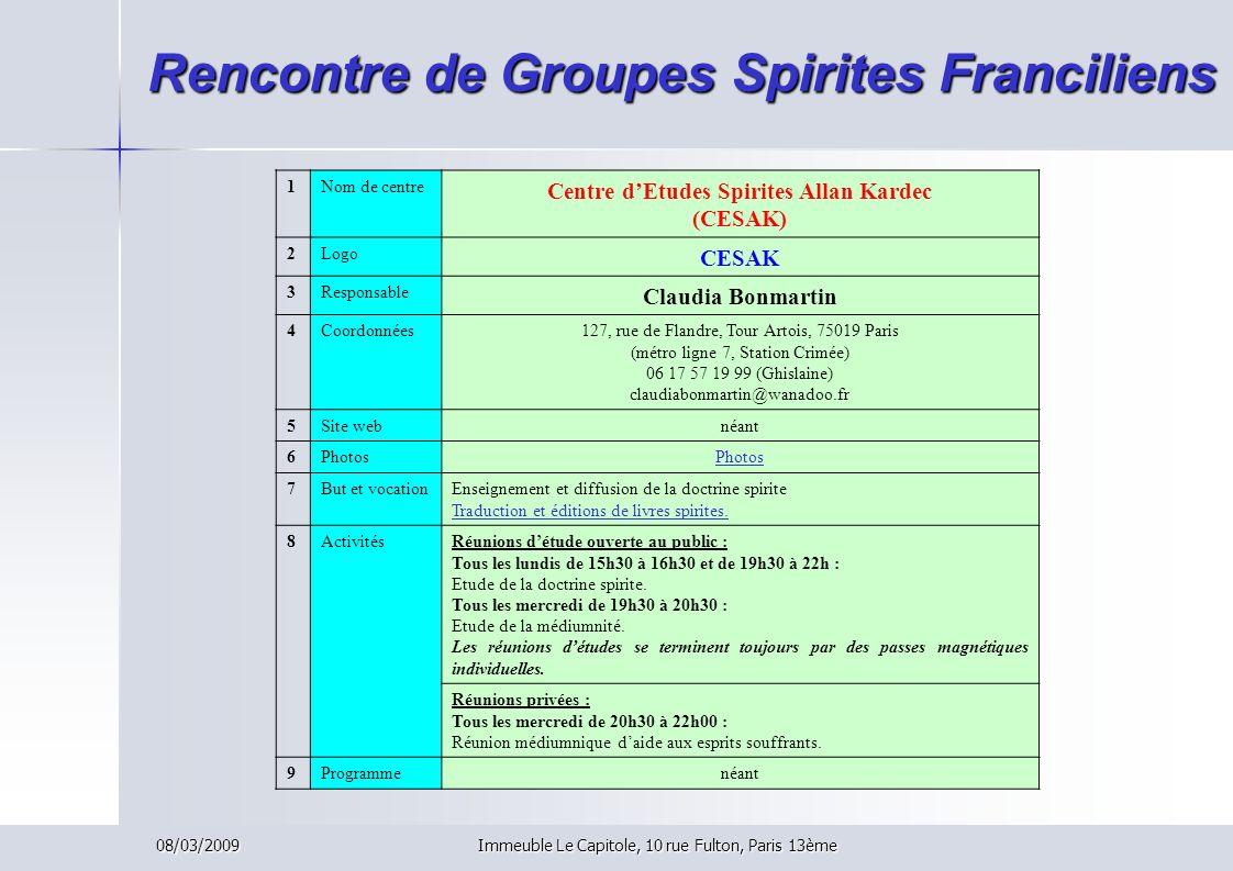 08/03/2009Immeuble Le Capitole, 10 rue Fulton, Paris 13ème Rencontre de Groupes Spirites Franciliens 1Nom de centre Centre dEtudes Spirites Allan Kard