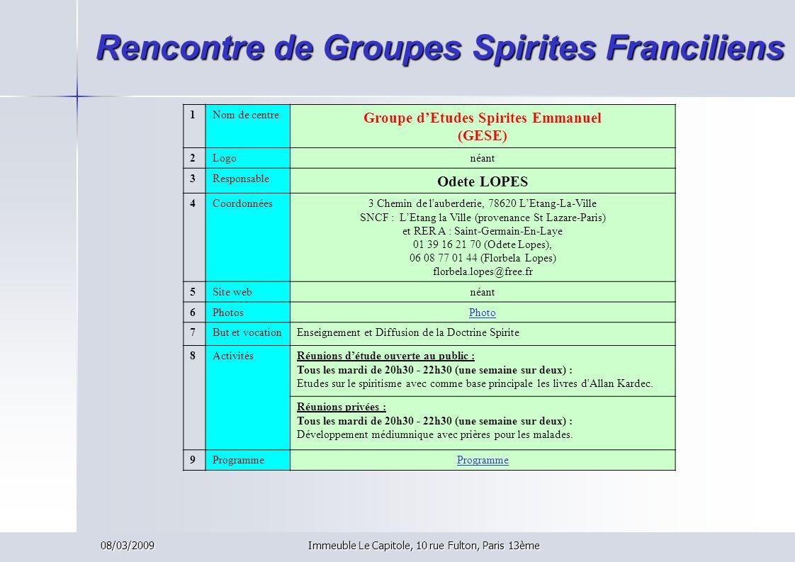 08/03/2009Immeuble Le Capitole, 10 rue Fulton, Paris 13ème Rencontre de Groupes Spirites Franciliens 1Nom de centre Groupe dEtudes Spirites Emmanuel (