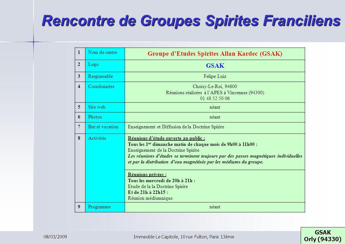 08/03/2009Immeuble Le Capitole, 10 rue Fulton, Paris 13ème Rencontre de Groupes Spirites Franciliens GSAK Orly (94330 GSAK Orly (94330) 1Nom de centre