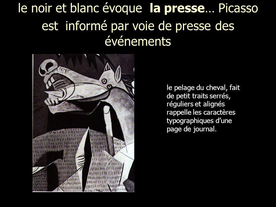 le noir et blanc évoque la presse… Picasso est informé par voie de presse des événements le pelage du cheval, fait de petit traits serrés, réguliers et alignés rappelle les caractères typographiques dune page de journal.