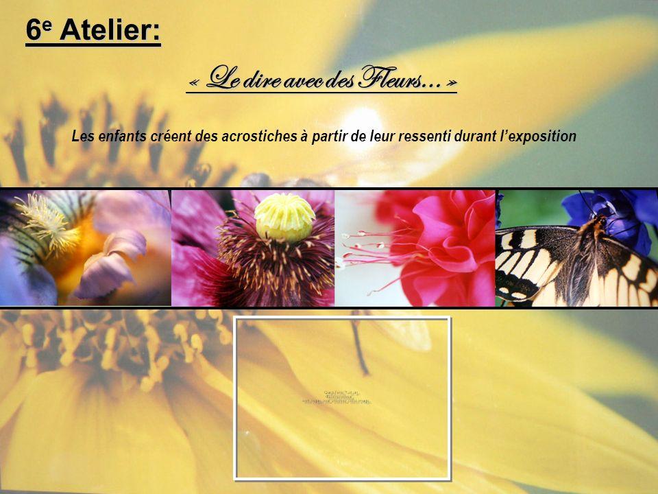 « Le dire avec des Fleurs… » Les enfants créent des acrostiches à partir de leur ressenti durant lexposition 6 e Atelier: