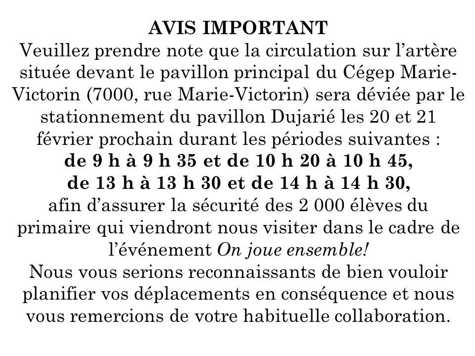 AVIS IMPORTANT Veuillez prendre note que la circulation sur lartère située devant le pavillon principal du Cégep Marie- Victorin (7000, rue Marie-Victorin) sera déviée par le stationnement du pavillon Dujarié les 20 et 21 février prochain durant les périodes suivantes : de 9 h à 9 h 35 et de 10 h 20 à 10 h 45, de 13 h à 13 h 30 et de 14 h à 14 h 30, afin dassurer la sécurité des 2 000 élèves du primaire qui viendront nous visiter dans le cadre de lévénement On joue ensemble.