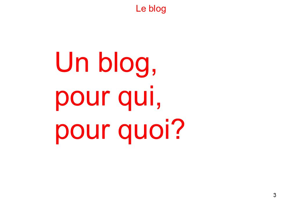 3 Le blog Un blog, pour qui, pour quoi