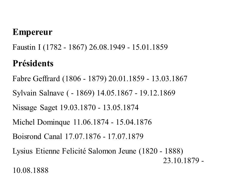Empereur Faustin I (1782 - 1867) 26.08.1949 - 15.01.1859 Présidents Fabre Geffrard (1806 - 1879) 20.01.1859 - 13.03.1867 Sylvain Salnave ( - 1869) 14.