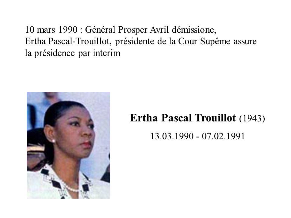 Ertha Pascal Trouillot (1943) 13.03.1990 - 07.02.1991 10 mars 1990 : Général Prosper Avril démissione, Ertha Pascal-Trouillot, présidente de la Cour S