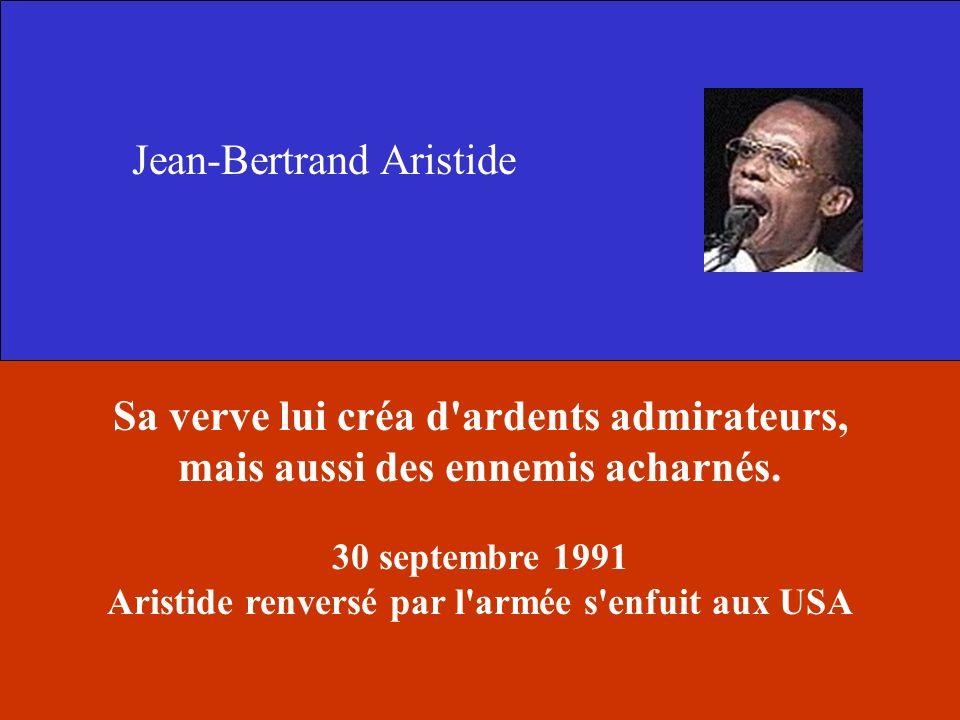 Jean-Bertrand Aristide Sa verve lui créa d'ardents admirateurs, mais aussi des ennemis acharnés. 30 septembre 1991 Aristide renversé par l'armée s'enf